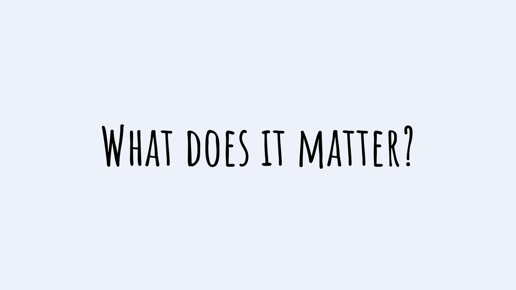 What does it matter?