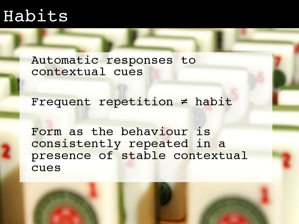 Habits! Automatic responses to contextual cues!...