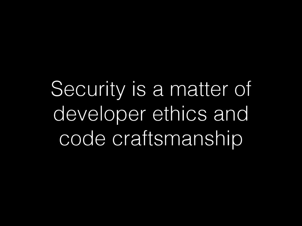 Security is a matter of developer ethics and co...