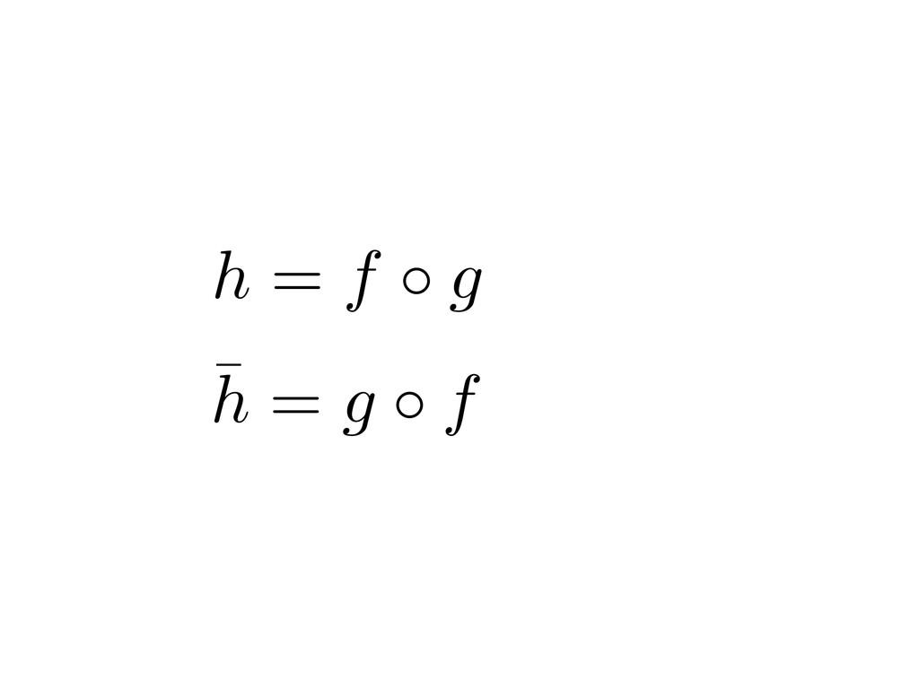 h = f g ¯ h = g f