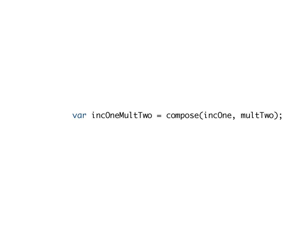 var incOneMultTwo = compose(incOne, multTwo);