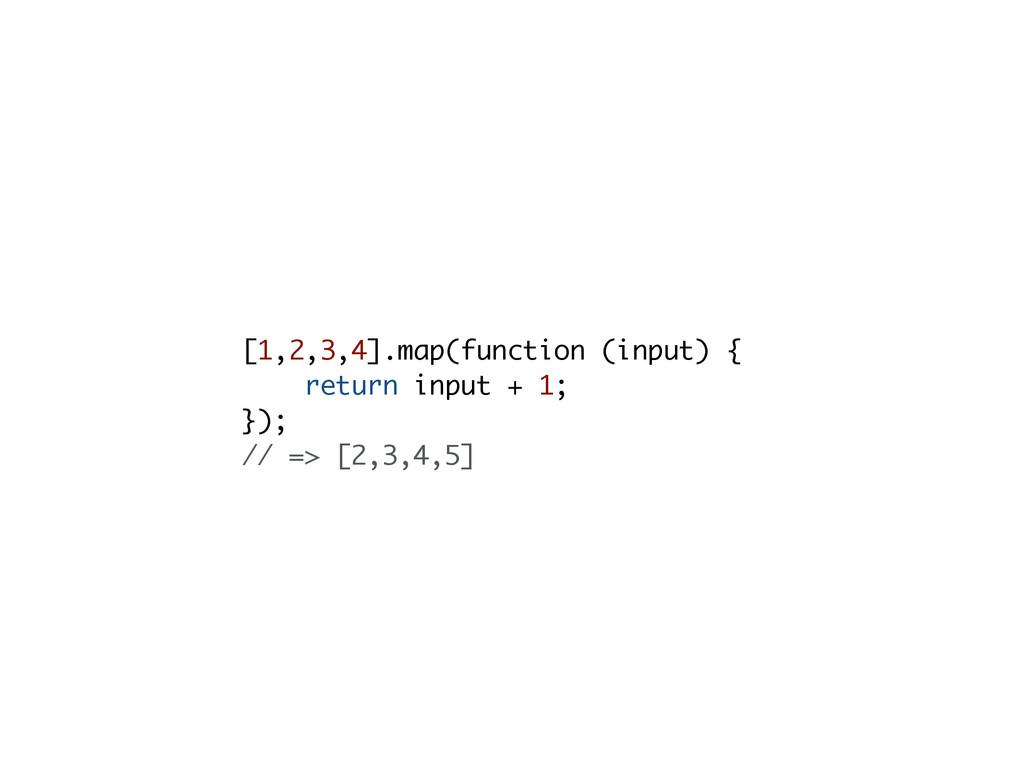 [1,2,3,4].map(function (input) { return input +...