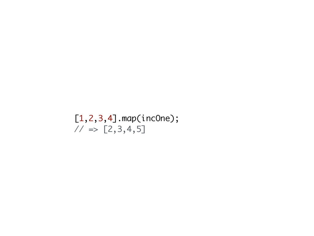 [1,2,3,4].map(incOne); // => [2,3,4,5]