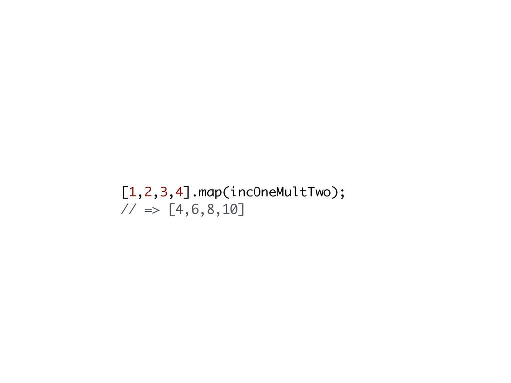 [1,2,3,4].map(incOneMultTwo); // => [4,6,8,10]