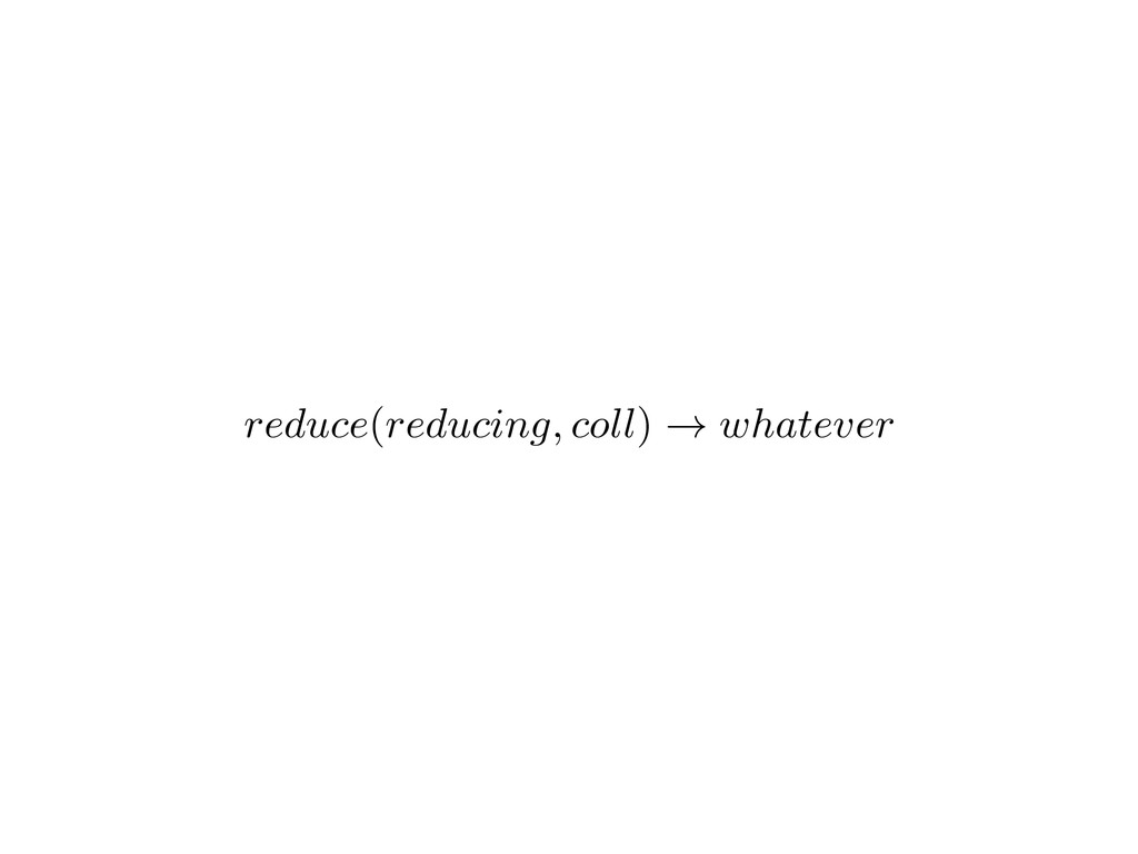 reduce ( reducing, coll ) ! whatever