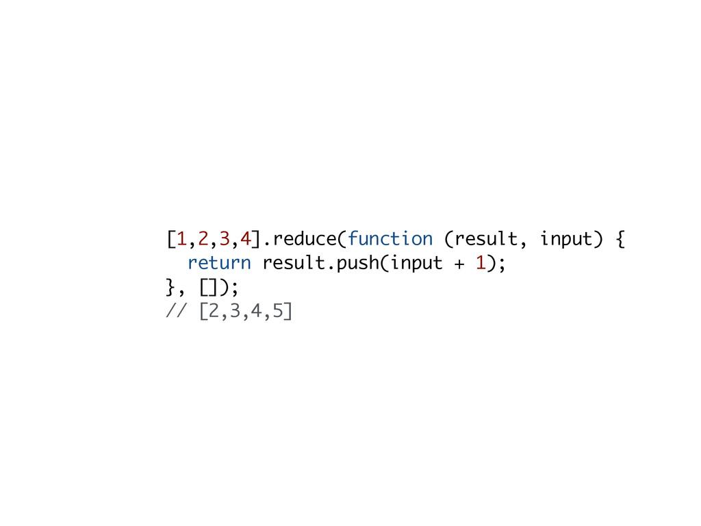 [1,2,3,4].reduce(function (result, input) { ret...