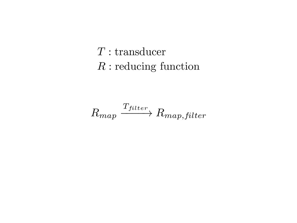 T : transducer R : reducing function Rmap Tfilt...