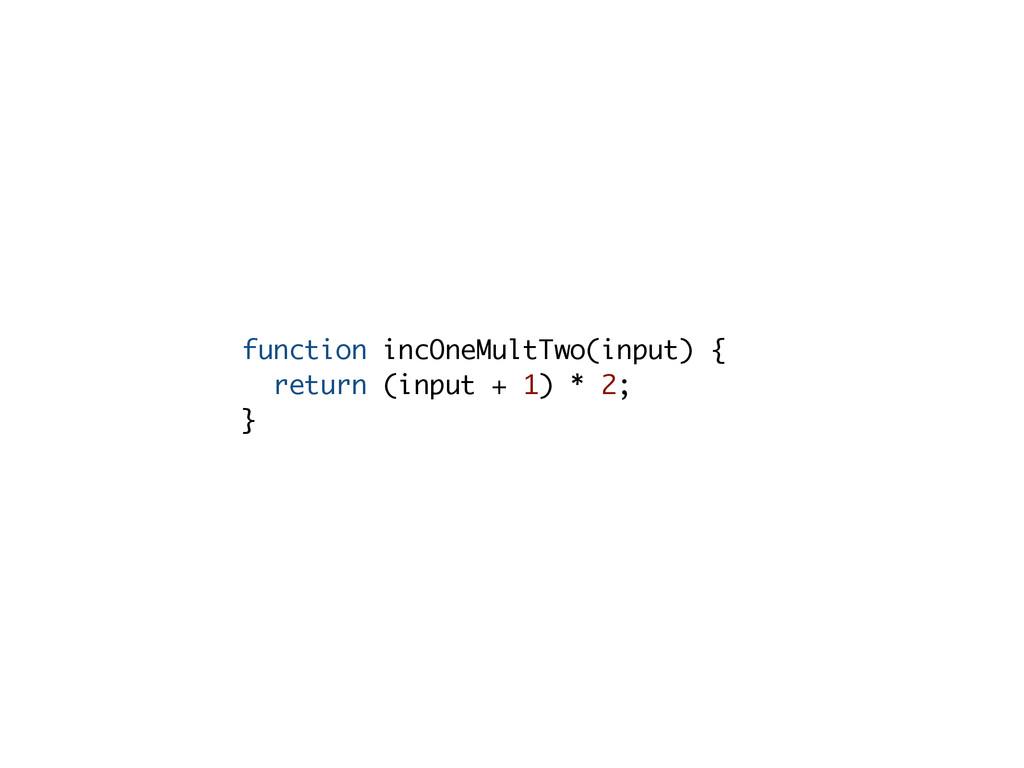 function incOneMultTwo(input) { return (input +...