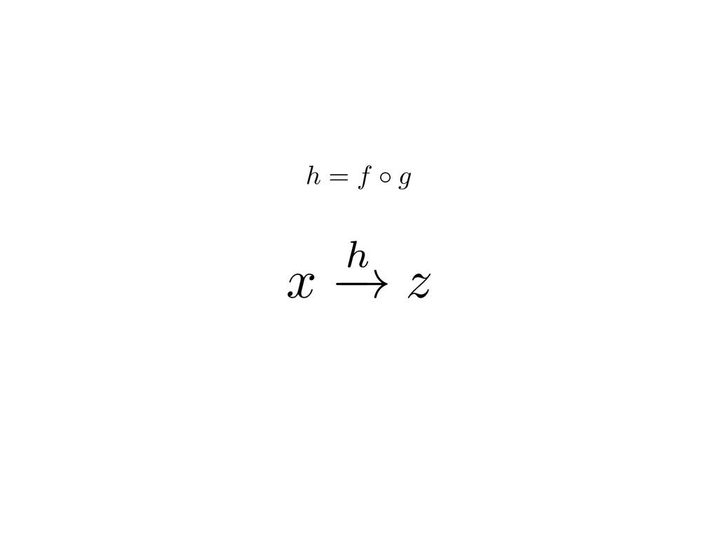 x h ! z h = f g