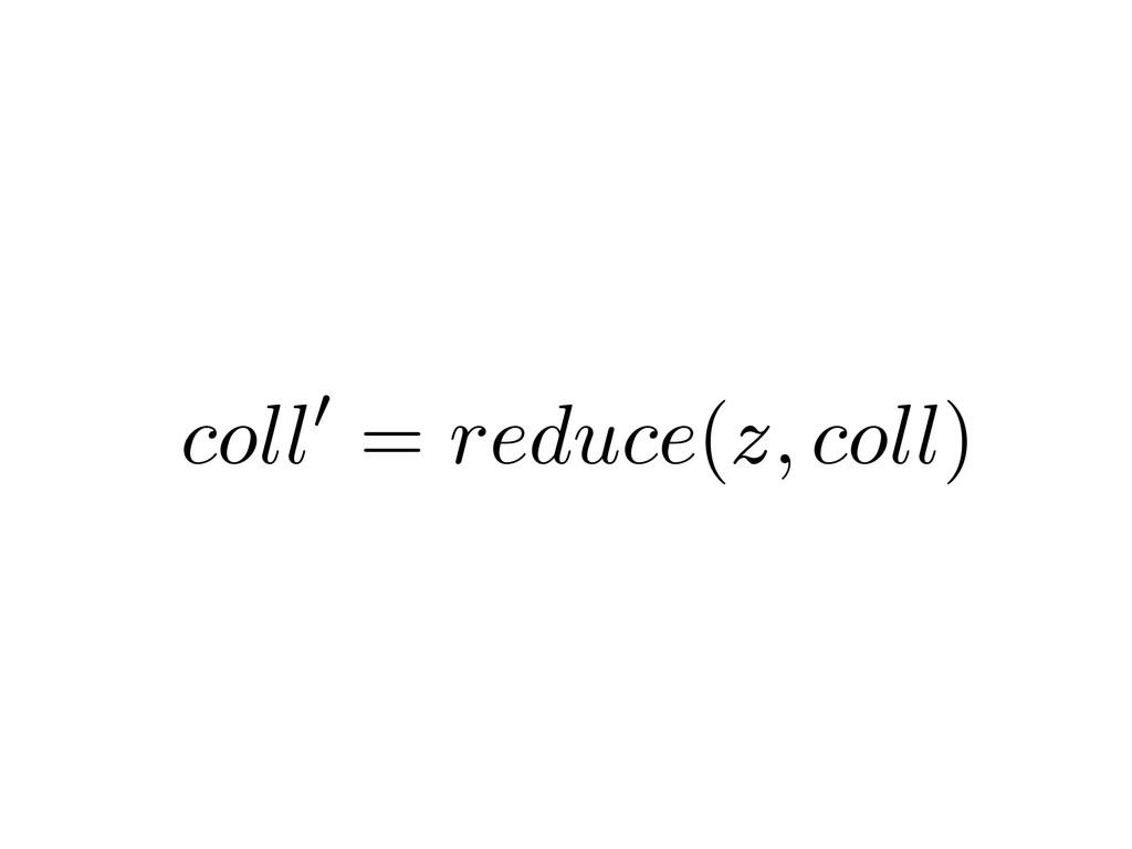 x g ! y f ! z coll 0 = reduce ( z, coll )