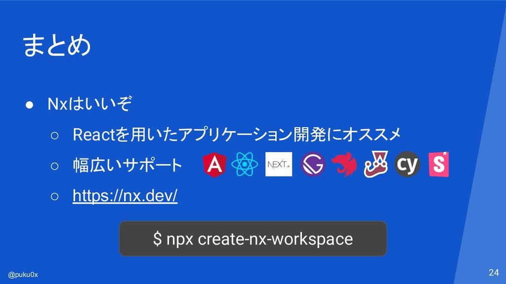 @puku0x まとめ ● Nxはいいぞ ○ Reactを用いたアプリケーション開発にオススメ...