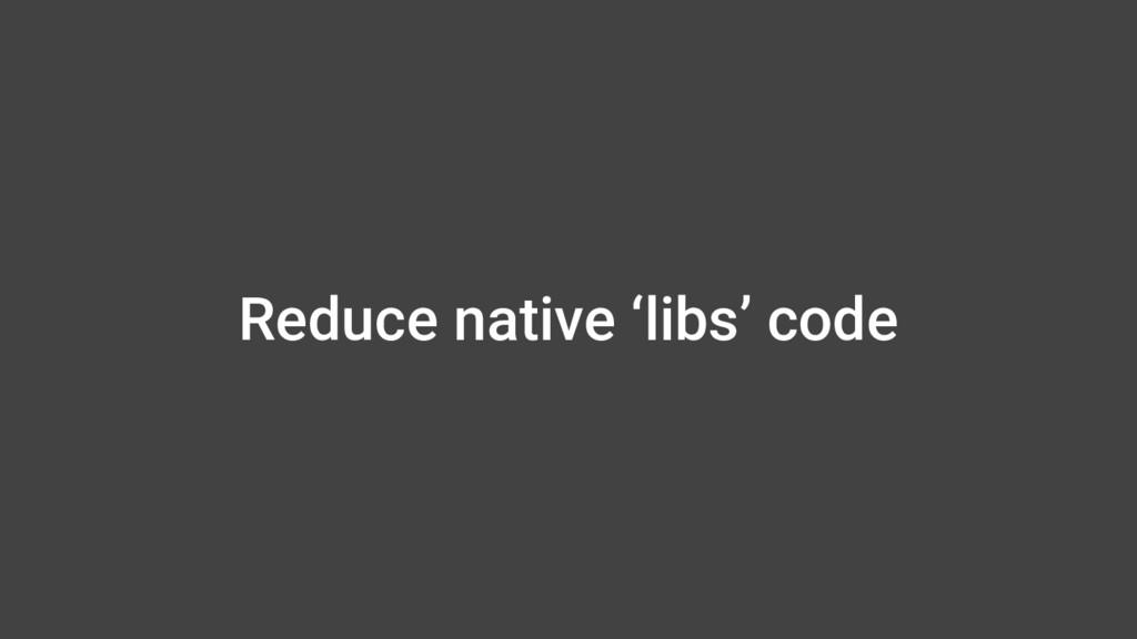 Reduce native 'libs' code