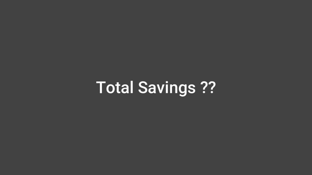 Total Savings ??