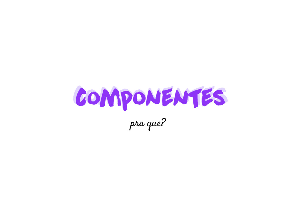 Componentes Componentes pra que?