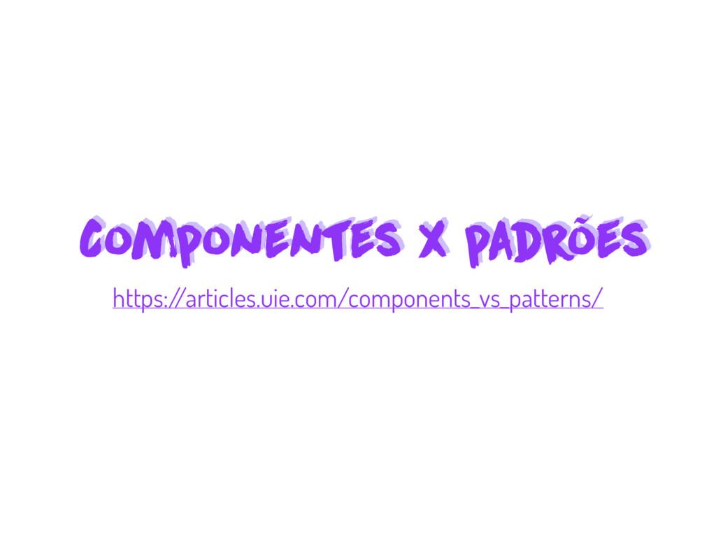 Componentes x padrões Componentes x padrões htt...