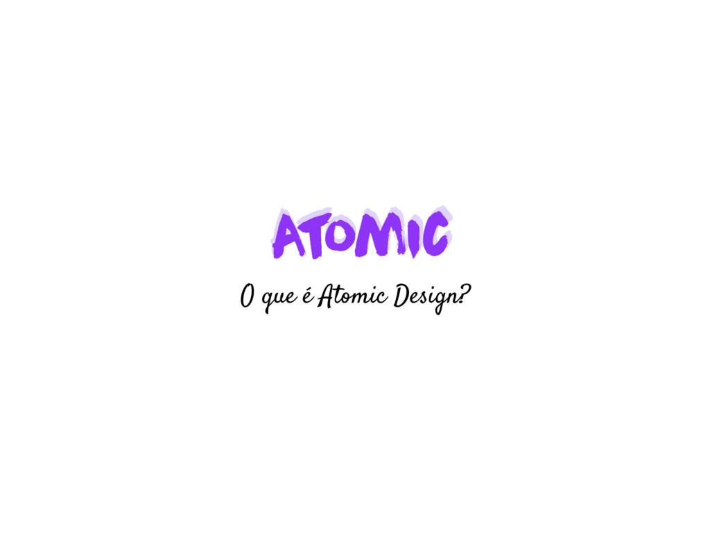 A t omic A t omic O que é Atomic Design?