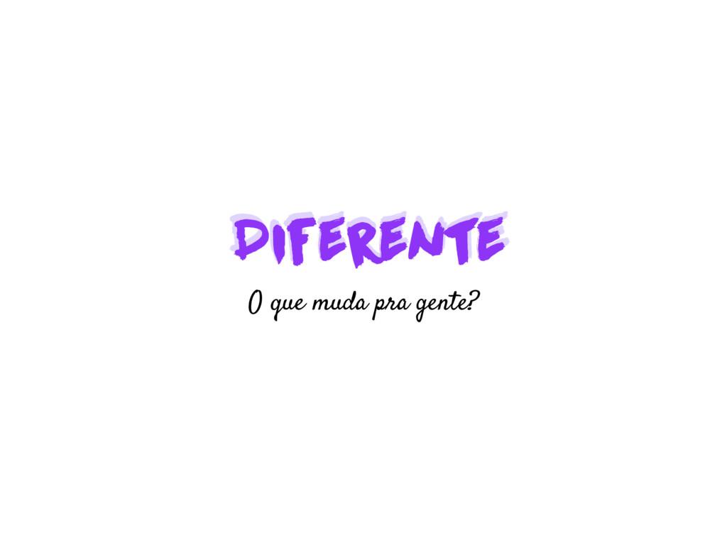 Diferente Diferente O que muda pra gente?