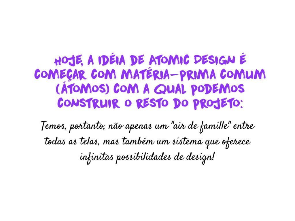 Hoje, a idéia de A t omic Design é começar com ...