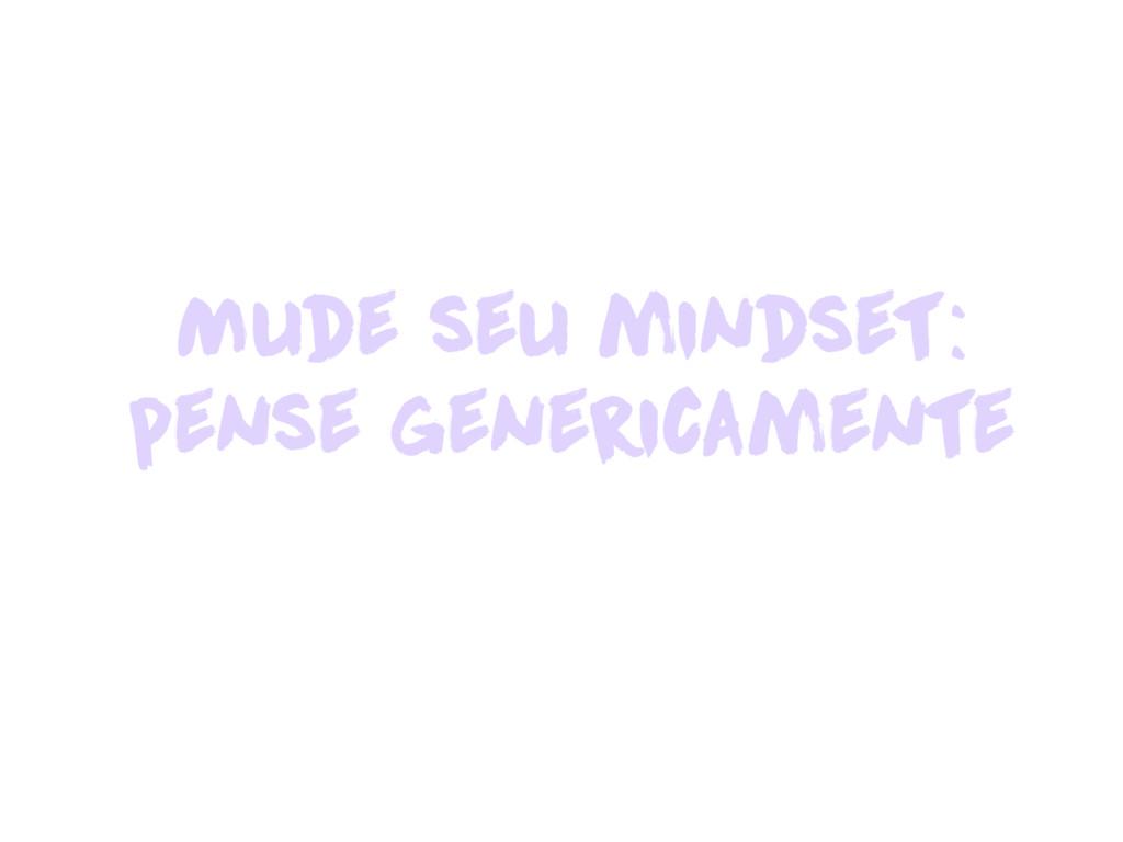 Mude seu mindset: pense genericamente