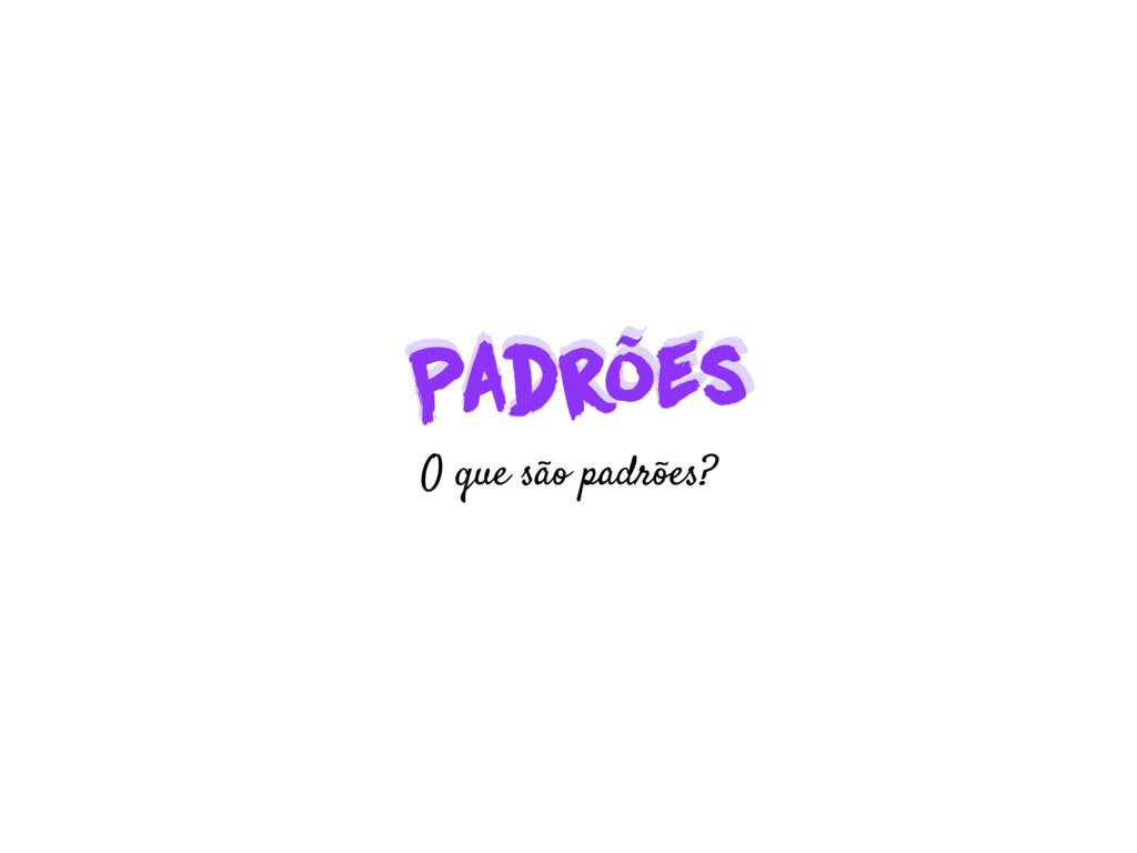 Padrões Padrões O que são padrões?