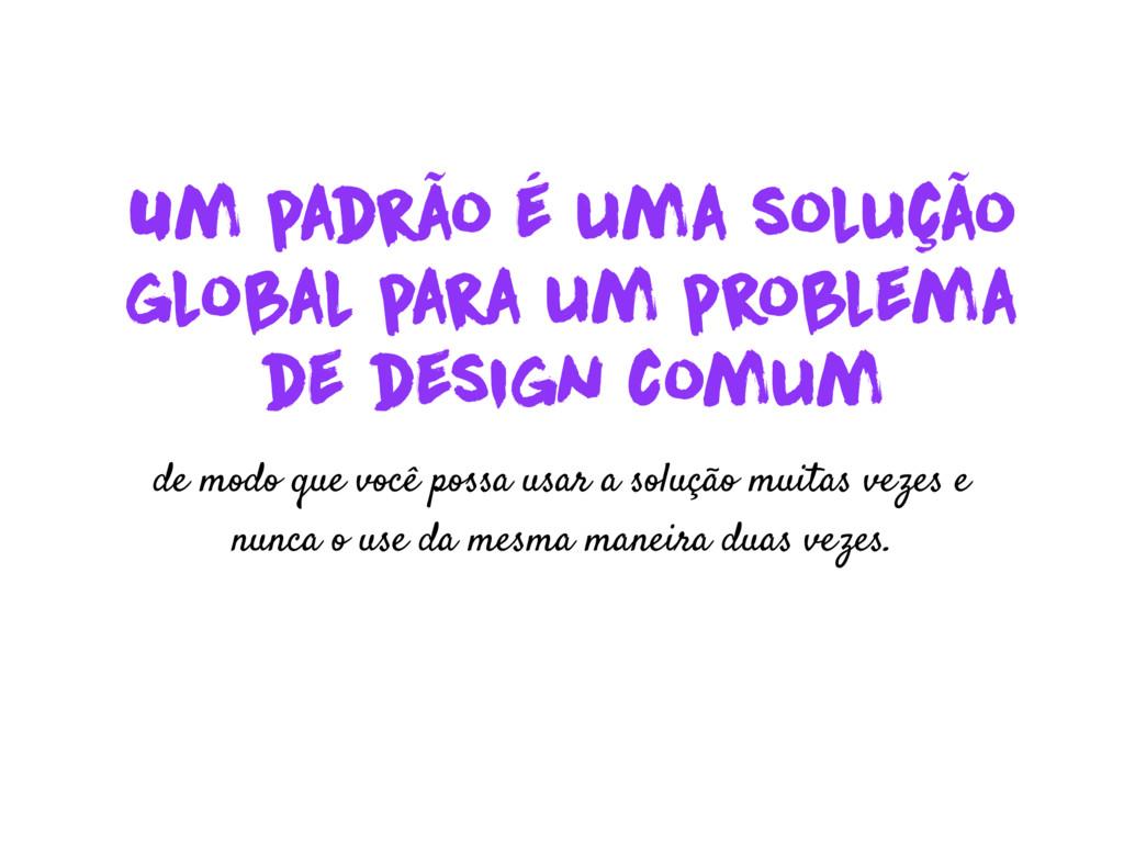 Um padrão é uma solução global para um problema...