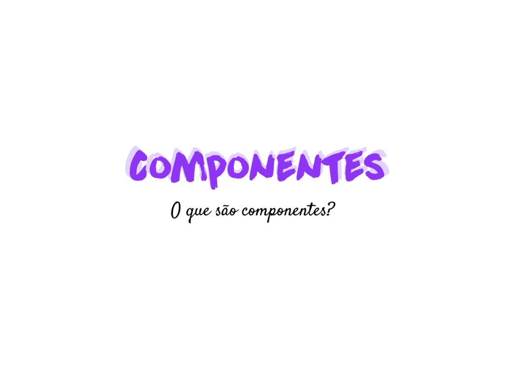 Componentes Componentes O que são componentes?