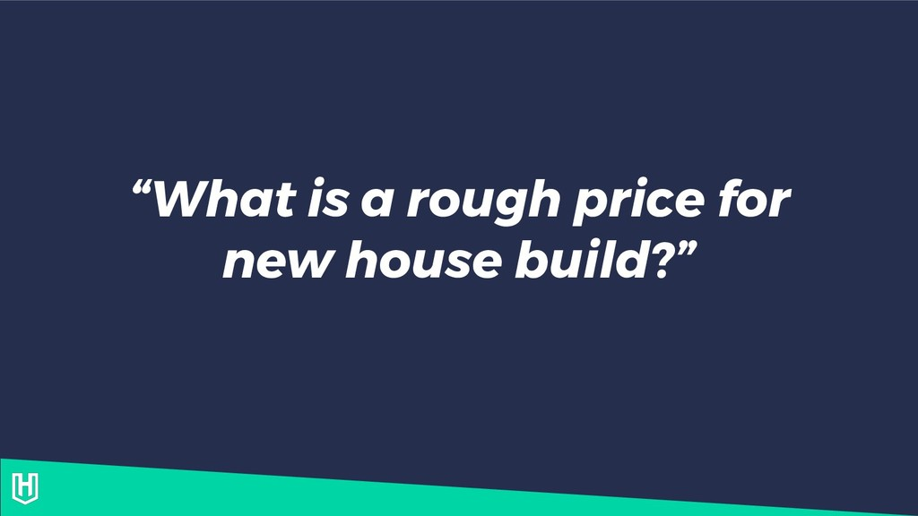 """What is a rough price for new house build?"""