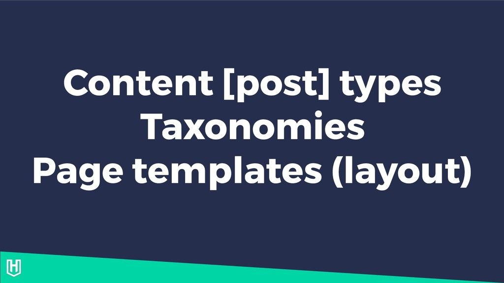 Content [post] types Taxonomies Page templates ...