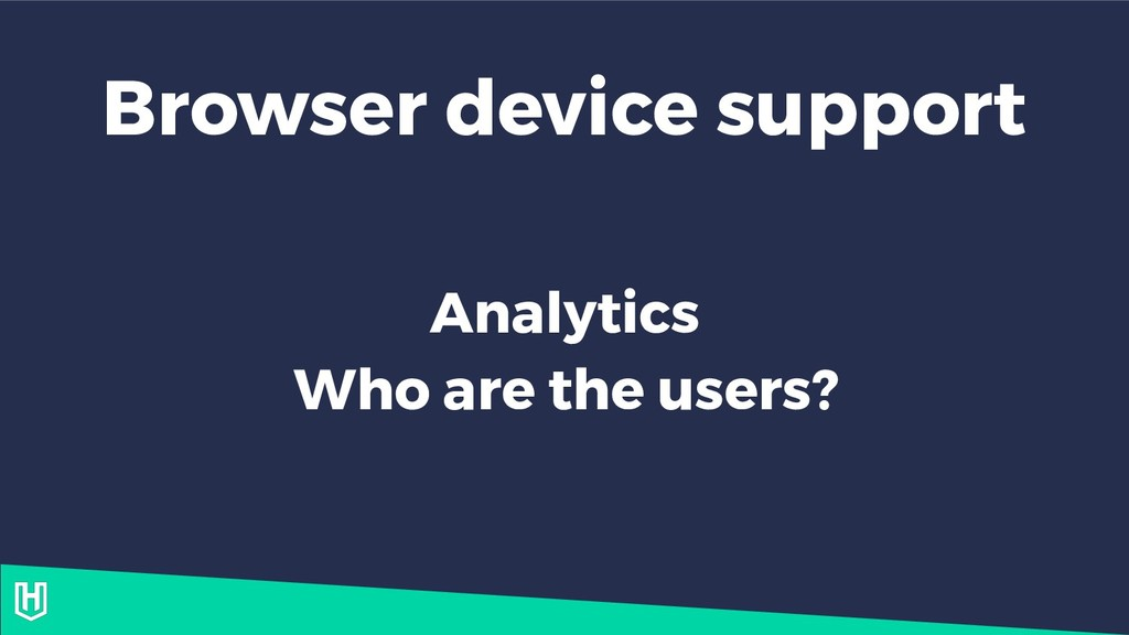 Browser device support Analytics Who are the us...