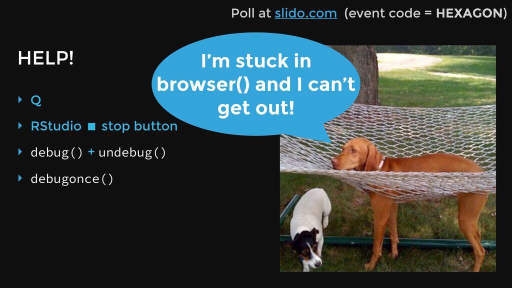 HELP! ‣ Q ‣ RStudio ! stop button ‣ debug() + u...
