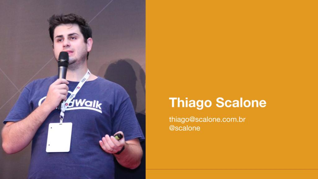 Thiago Scalone thiago@scalone.com.br  @scalone