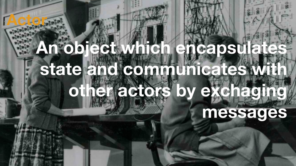 Actor An object which encapsulates state and co...