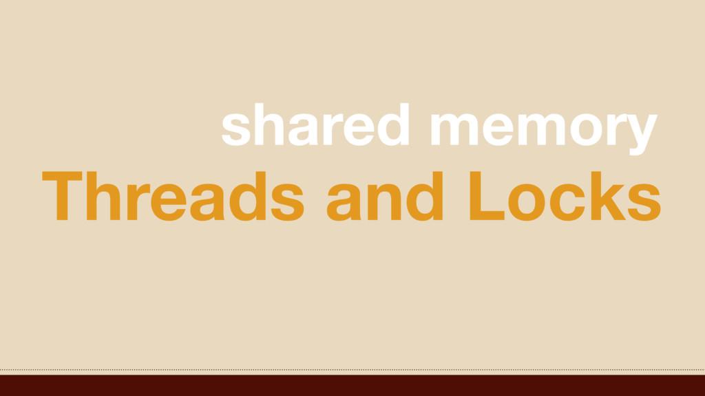 Threads and Locks shared memory