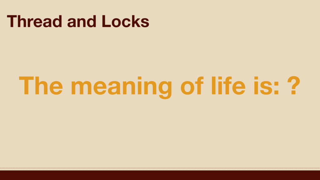 Thread and Locks The meaning of life is: ?