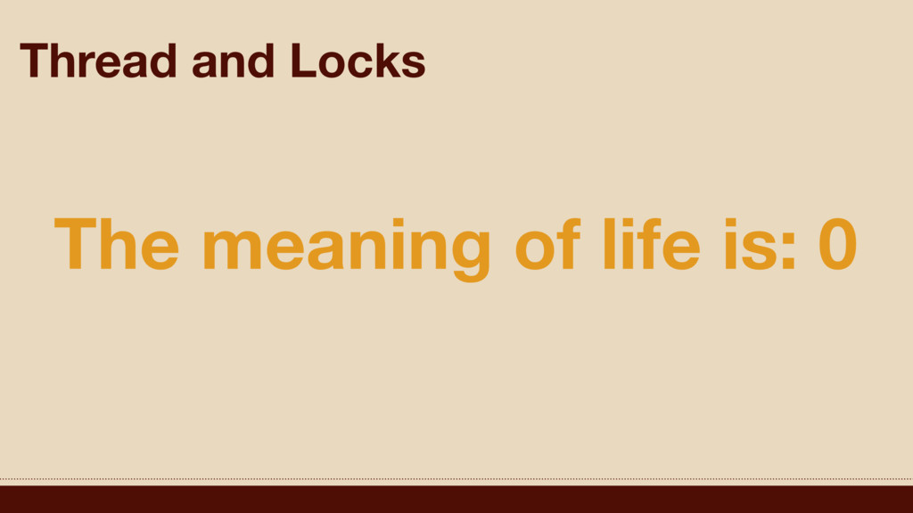 Thread and Locks The meaning of life is: 0