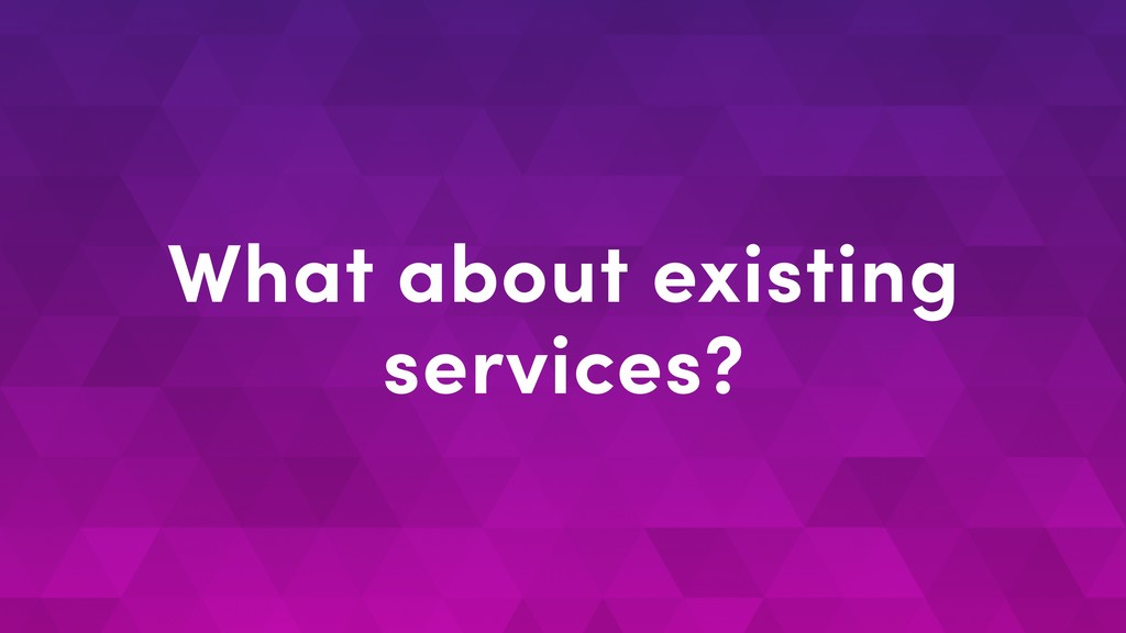 What about existing services?