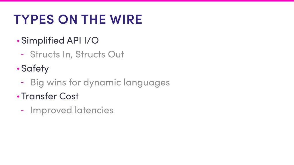 TYPES ON THE WIRE • Simplified API I/O - Struct...