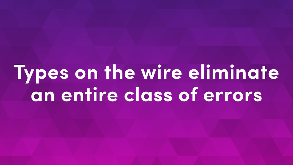 Types on the wire eliminate an entire class of ...