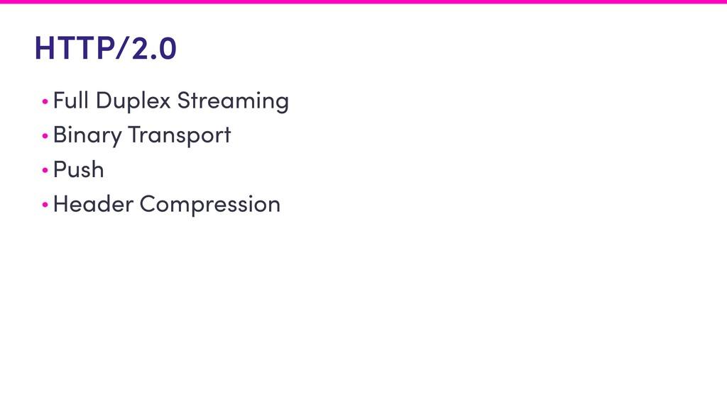 HTTP/2.0 • Full Duplex Streaming • Binary Trans...