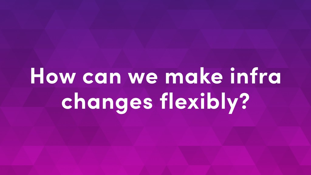 How can we make infra changes flexibly?