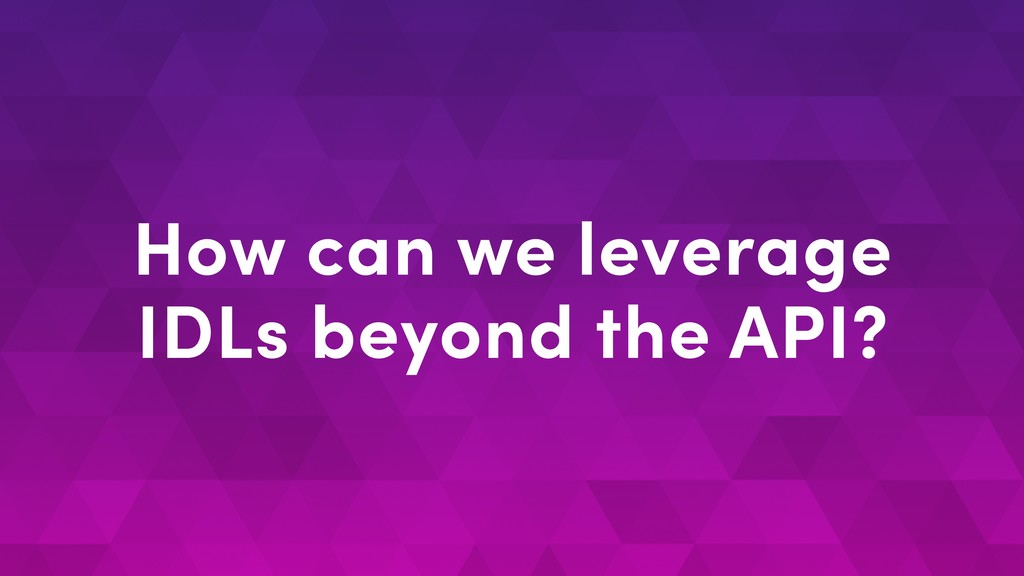 How can we leverage IDLs beyond the API?