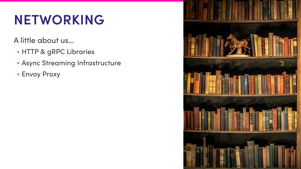 NETWORKING A little about us… • HTTP & gRPC Lib...