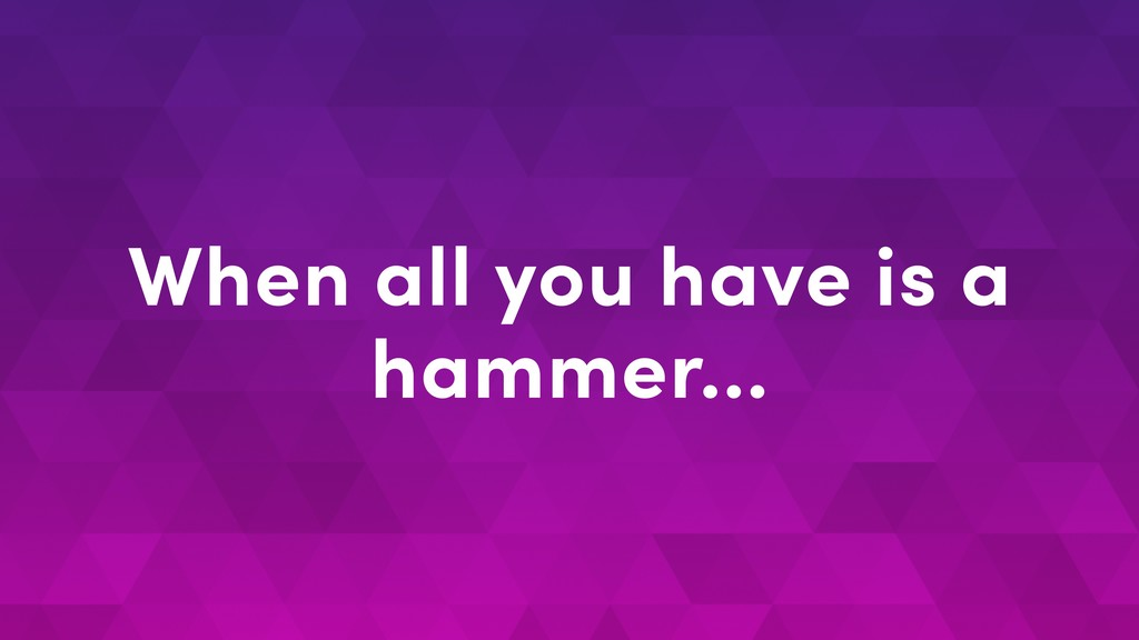 When all you have is a hammer…