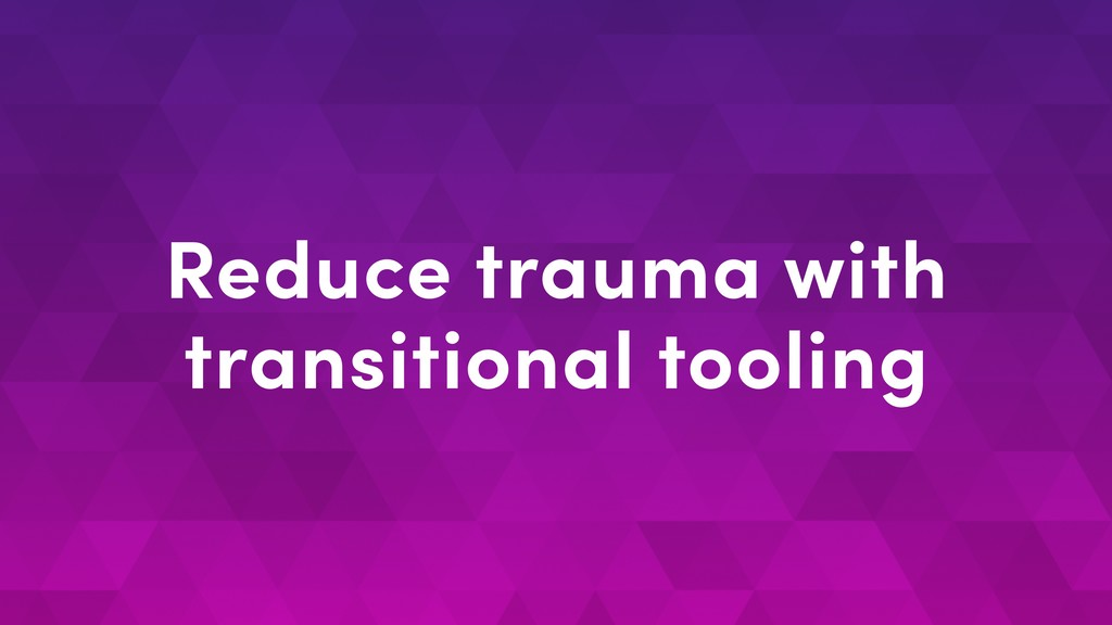 Reduce trauma with transitional tooling