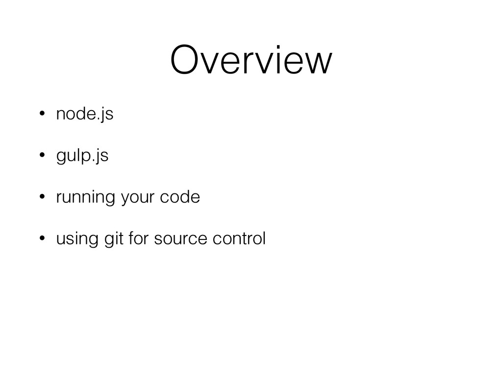 Overview • node.js • gulp.js • running your cod...