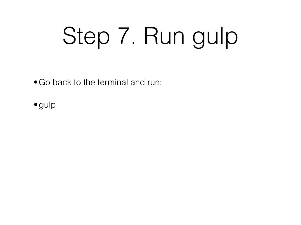 Step 7. Run gulp ! •Go back to the terminal and...