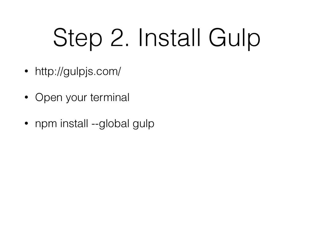 Step 2. Install Gulp • http://gulpjs.com/ • Ope...