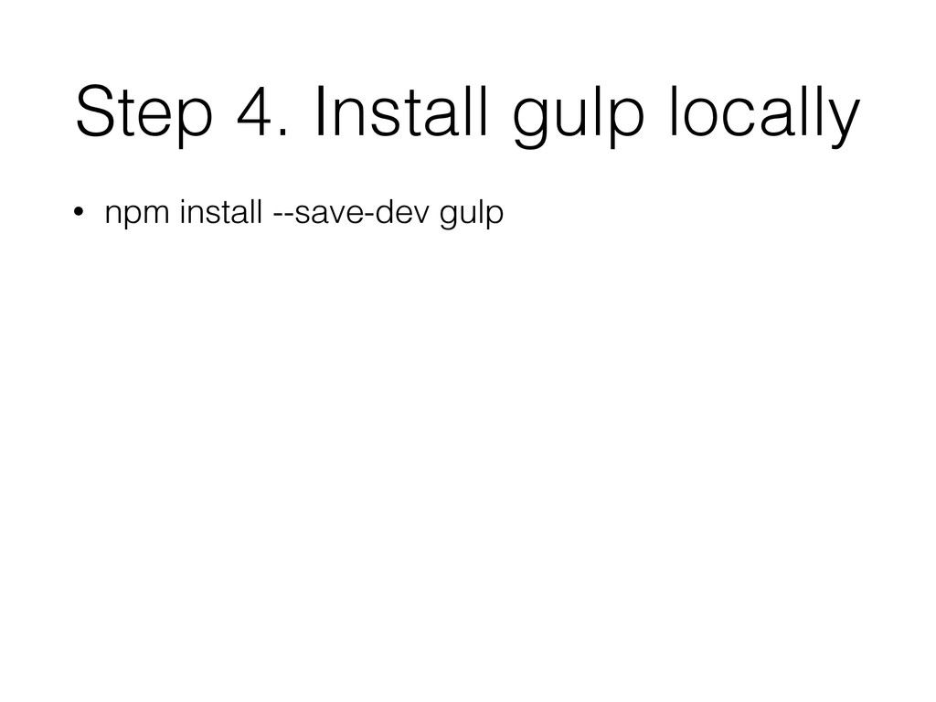 Step 4. Install gulp locally • npm install --sa...