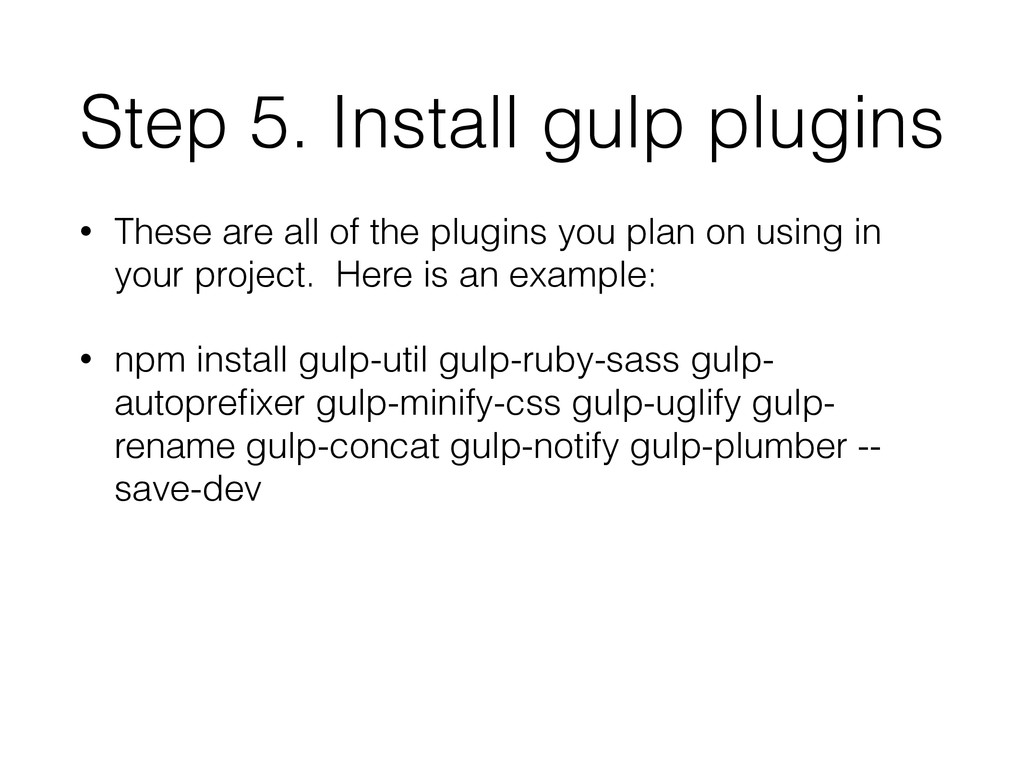 Step 5. Install gulp plugins • These are all of...