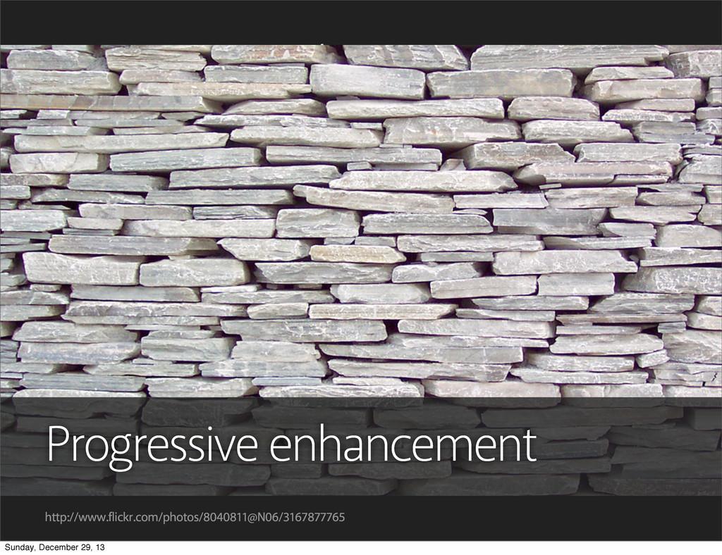 Progressive enhancement So, the conclusion is t...